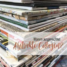 Warum ausgerechnet abstrakte Collagen?